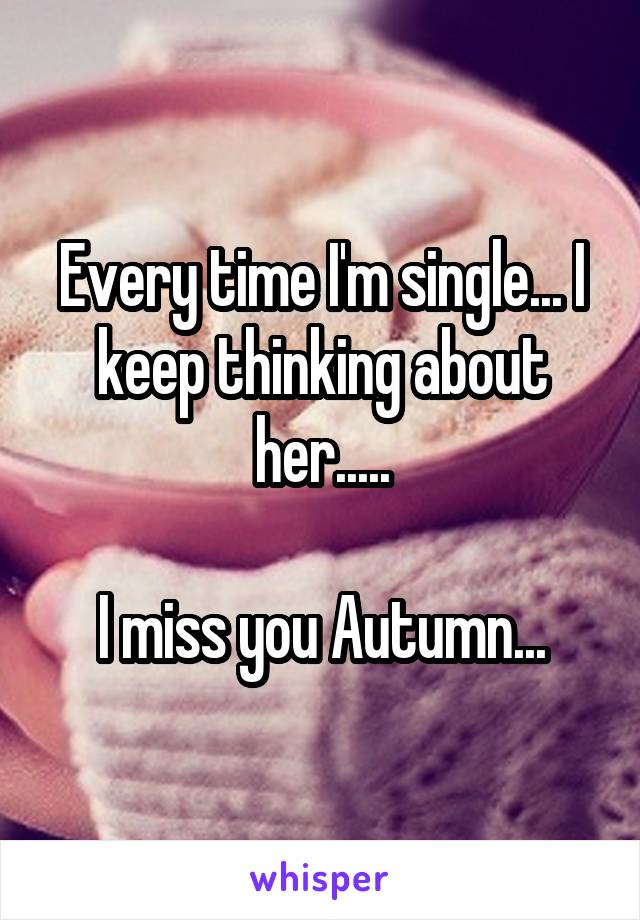 Every time I'm single... I keep thinking about her.....  I miss you Autumn...