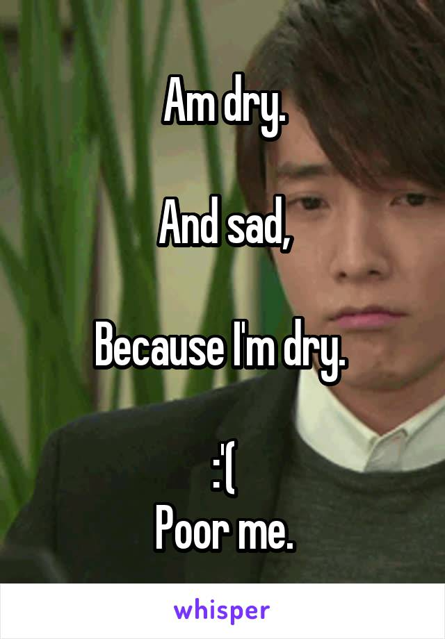 Am dry.  And sad,  Because I'm dry.   :'( Poor me.