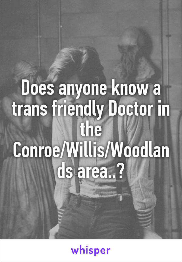 Does anyone know a trans friendly Doctor in the Conroe/Willis/Woodlands area..?