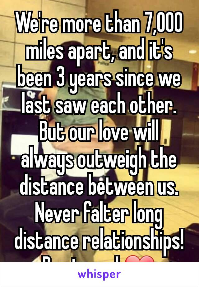 We're more than 7,000 miles apart, and it's been 3 years since we last saw each other. But our love will always outweigh the distance between us. Never falter long distance relationships! Be strong! ❤