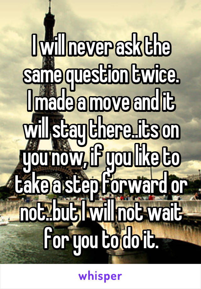I will never ask the same question twice. I made a move and it will stay there..its on you now, if you like to take a step forward or not..but I will not wait for you to do it.