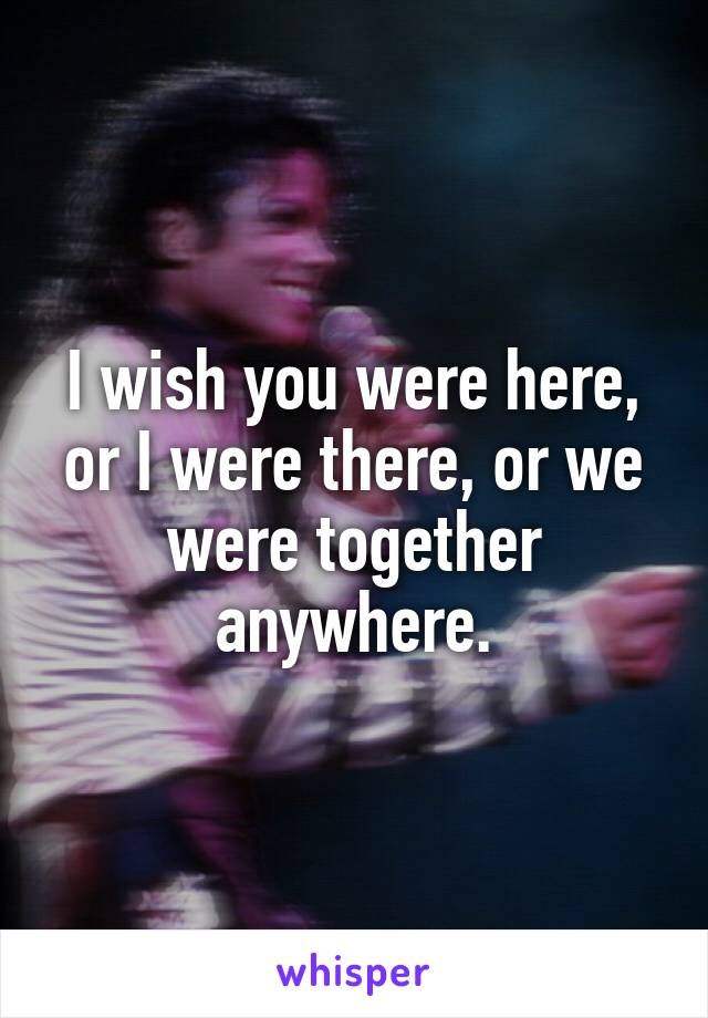 I wish you were here, or I were there, or we were together anywhere.