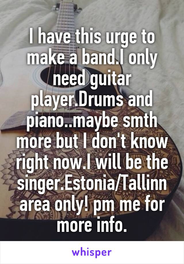 I have this urge to make a band.I only need guitar player.Drums and piano..maybe smth more but I don't know right now.I will be the singer.Estonia/Tallinn area only! pm me for more info.