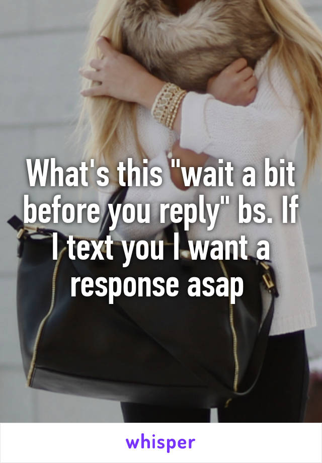 """What's this """"wait a bit before you reply"""" bs. If I text you I want a response asap"""