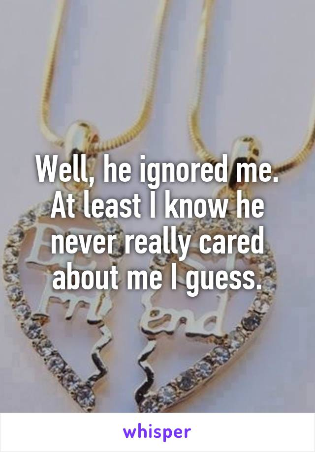 Well, he ignored me. At least I know he never really cared about me I guess.