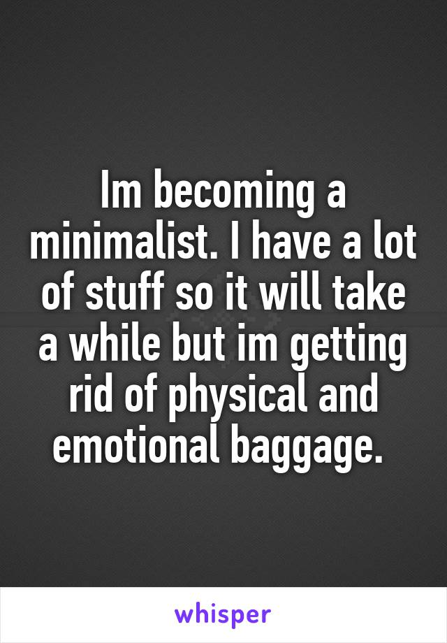 Im becoming a minimalist. I have a lot of stuff so it will take a while but im getting rid of physical and emotional baggage.