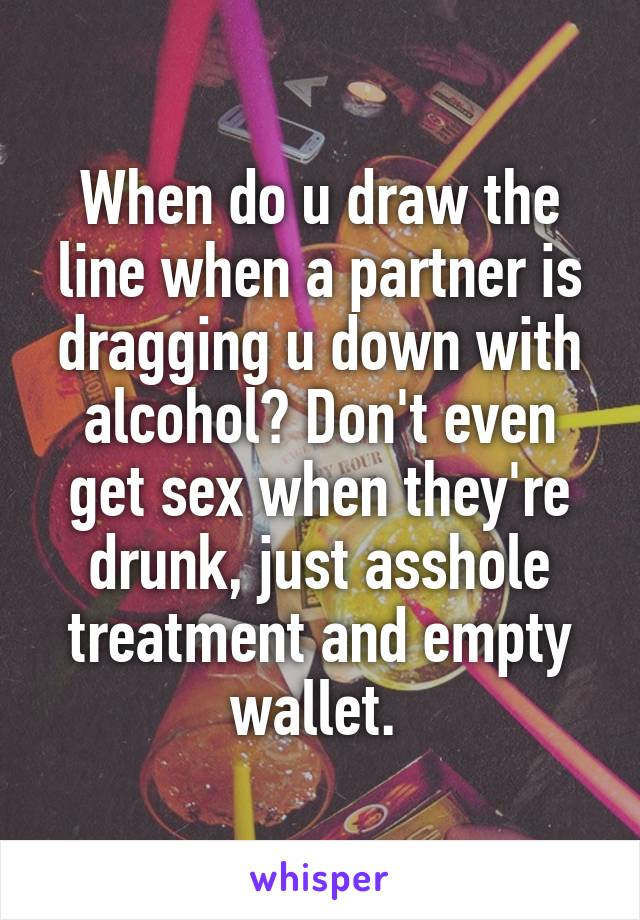 When do u draw the line when a partner is dragging u down with alcohol? Don't even get sex when they're drunk, just asshole treatment and empty wallet.