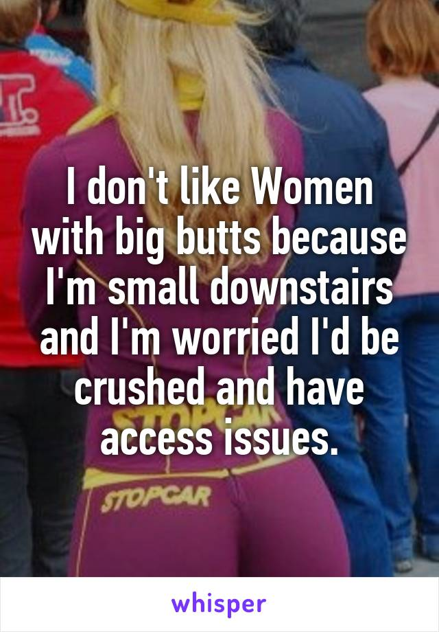I don't like Women with big butts because I'm small downstairs and I'm worried I'd be crushed and have access issues.