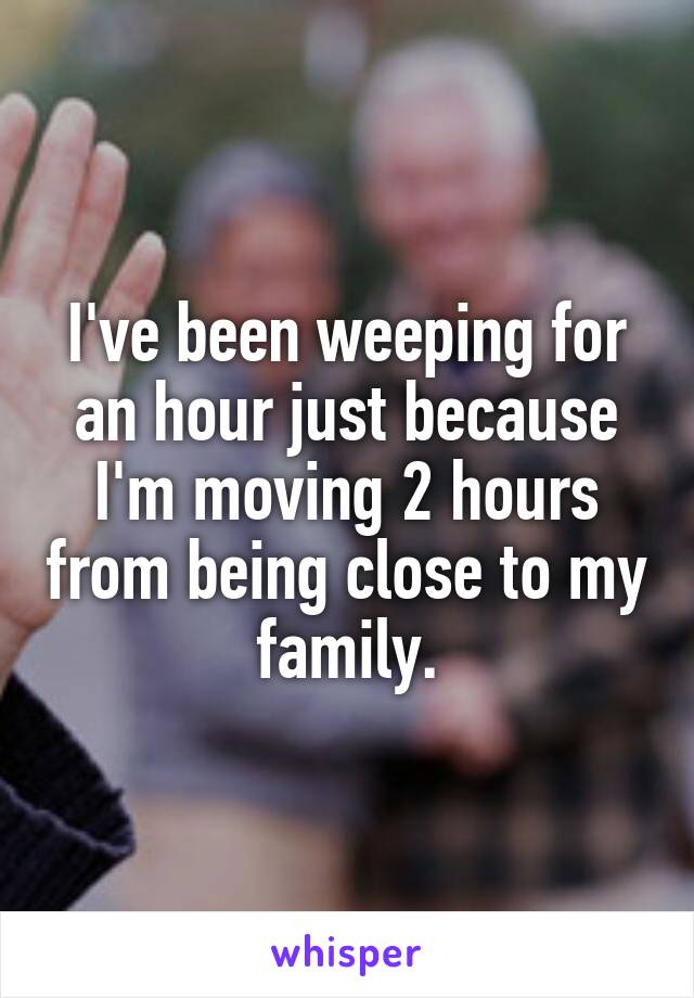 I've been weeping for an hour just because I'm moving 2 hours from being close to my family.