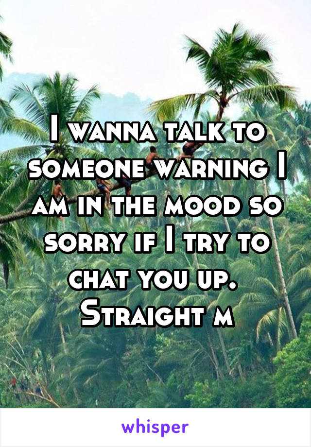 I wanna talk to someone warning I am in the mood so sorry if I try to chat you up.  Straight m