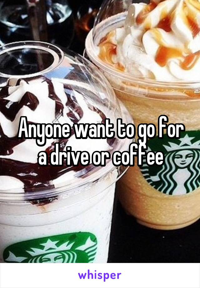 Anyone want to go for a drive or coffee