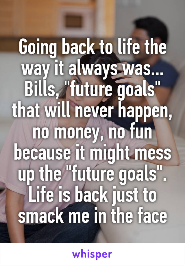 """Going back to life the way it always was... Bills, """"future goals"""" that will never happen, no money, no fun because it might mess up the """"future goals"""". Life is back just to smack me in the face"""