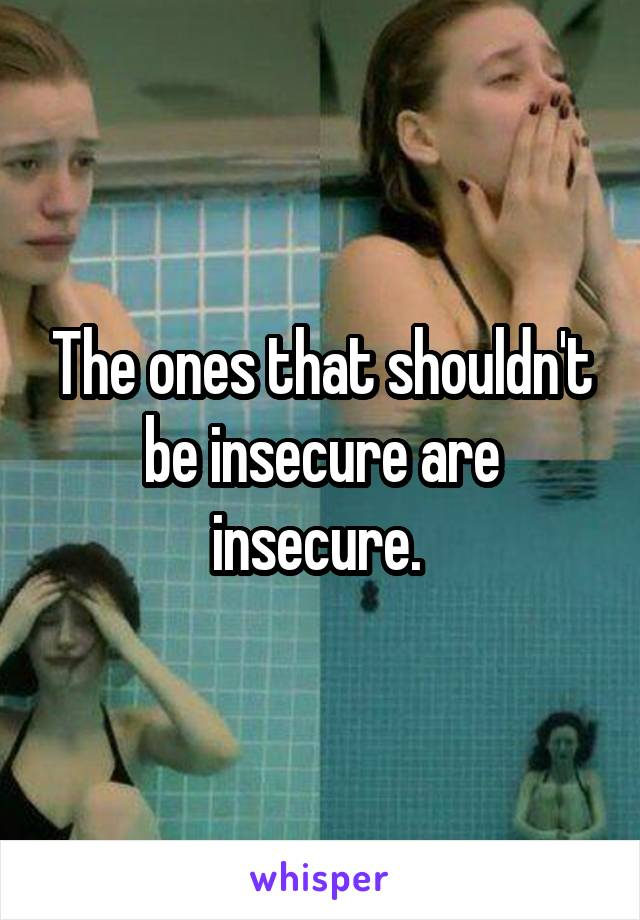 The ones that shouldn't be insecure are insecure.