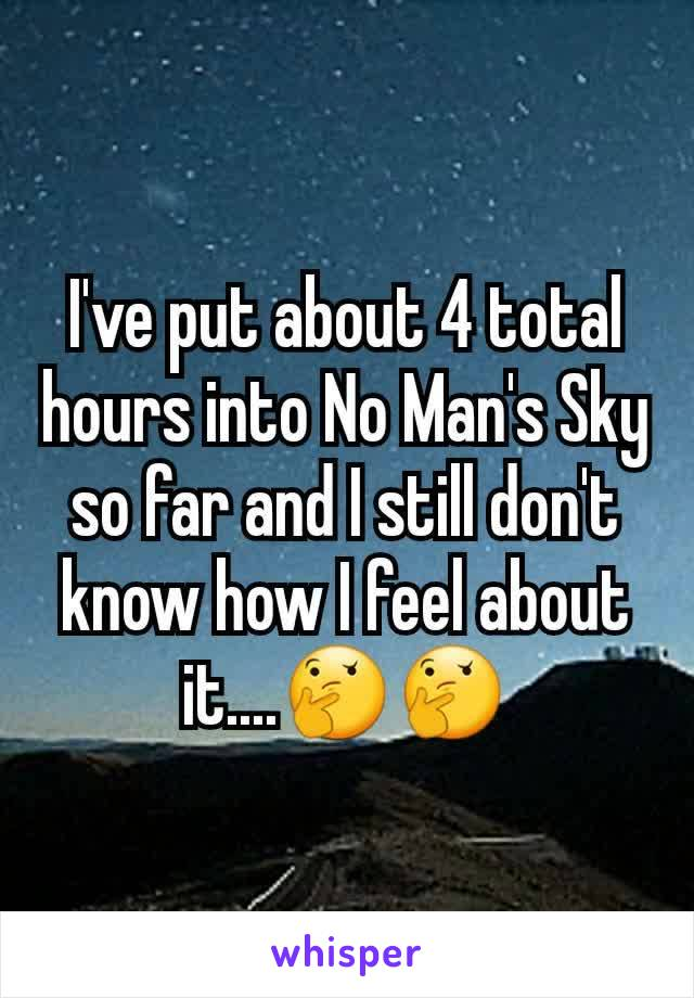 I've put about 4 total hours into No Man's Sky so far and I still don't know how I feel about it....🤔🤔