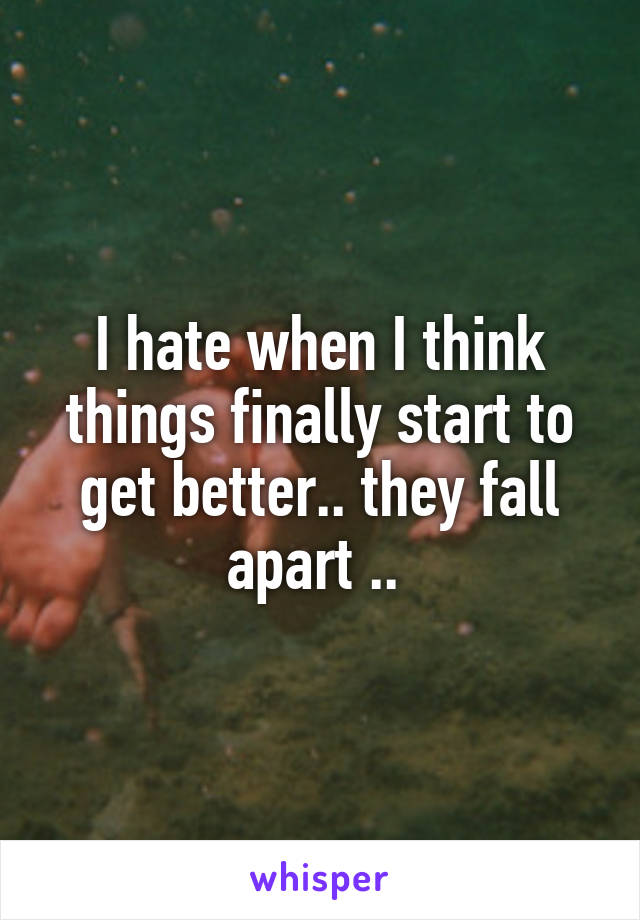 I hate when I think things finally start to get better.. they fall apart ..
