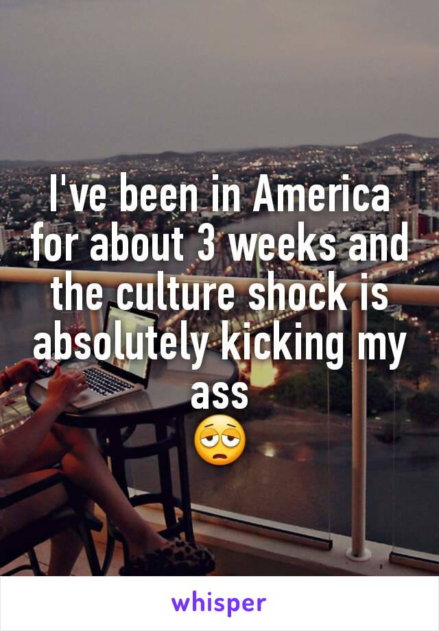 I've been in America for about 3 weeks and the culture shock is absolutely kicking my ass 😩