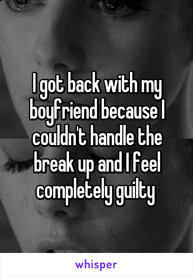I got back with my boyfriend because I couldn't handle the break up and I feel completely guilty