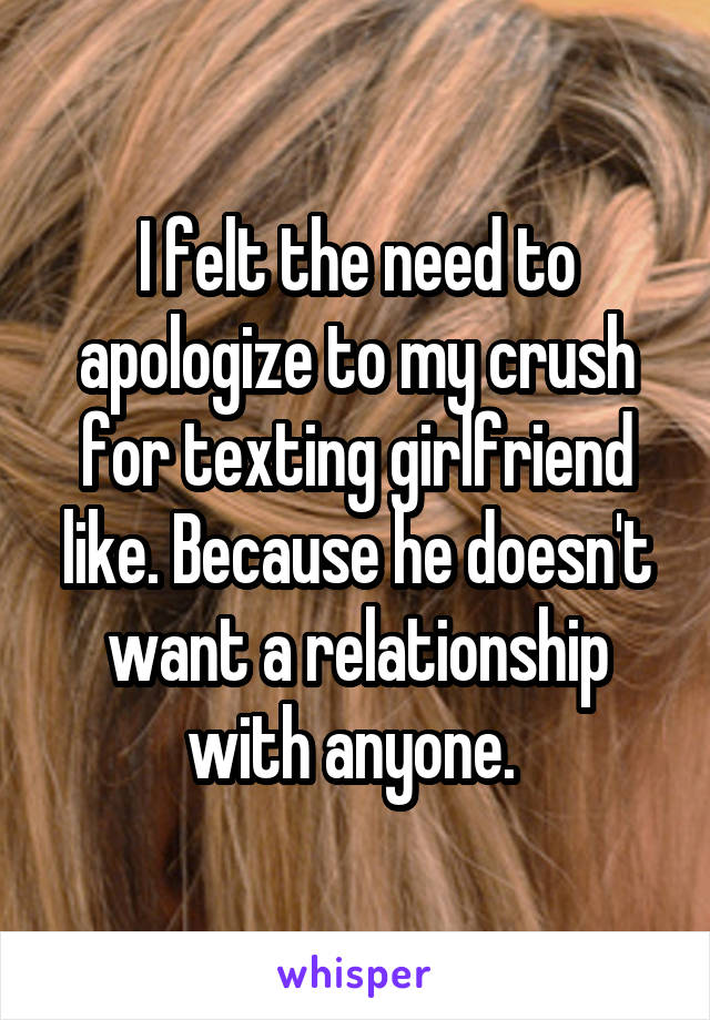 I felt the need to apologize to my crush for texting girlfriend like. Because he doesn't want a relationship with anyone.