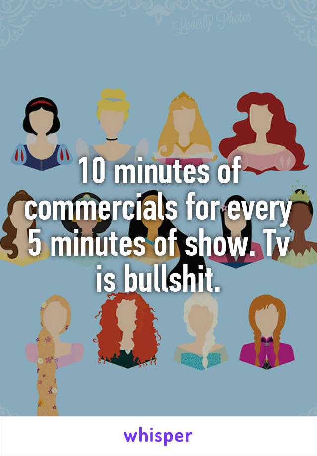 10 minutes of commercials for every 5 minutes of show. Tv is bullshit.