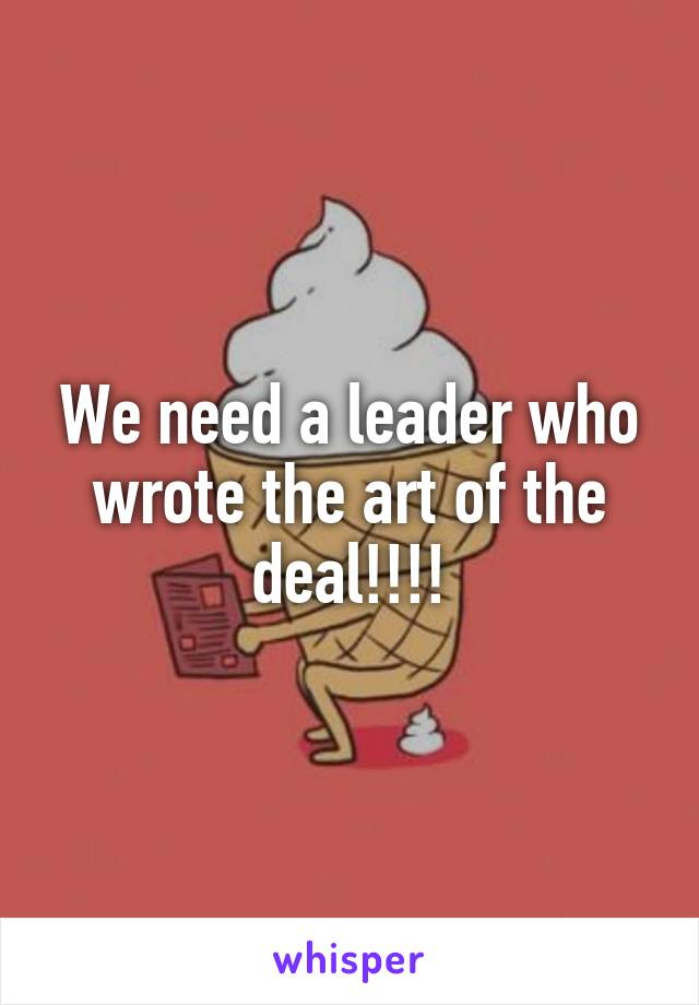 We need a leader who wrote the art of the deal!!!!