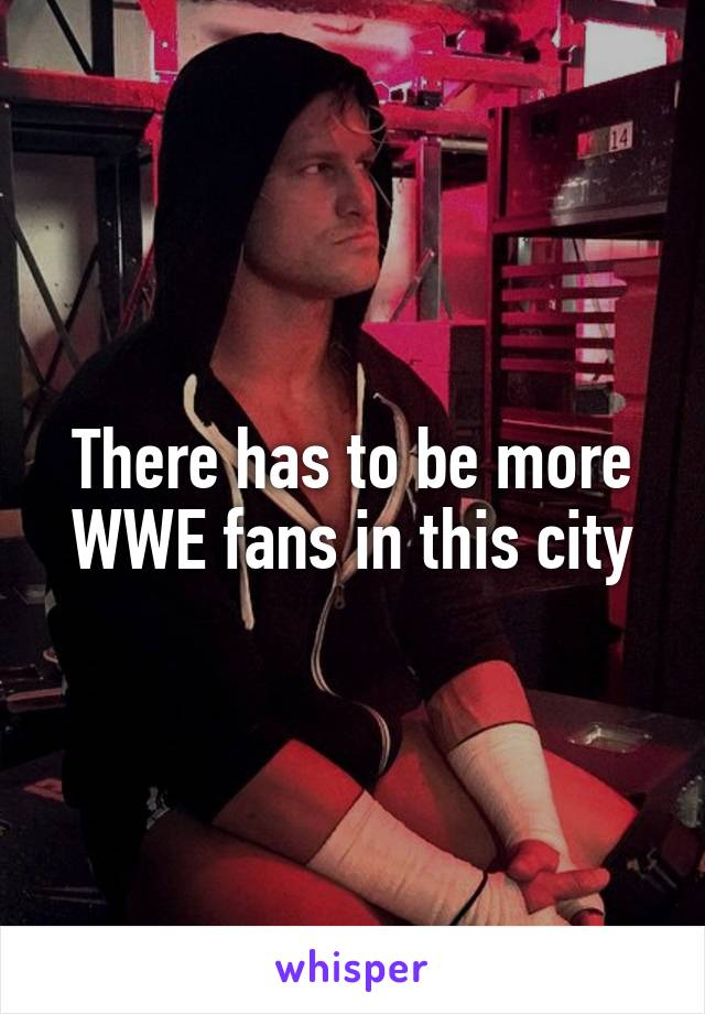 There has to be more WWE fans in this city
