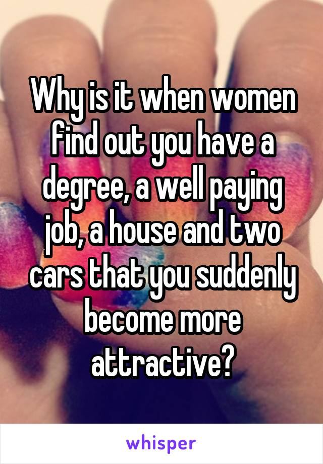 Why is it when women find out you have a degree, a well paying job, a house and two cars that you suddenly become more attractive?