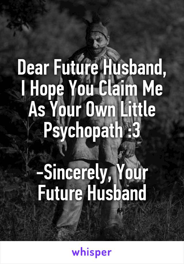 Dear Future Husband, I Hope You Claim Me As Your Own Little Psychopath :3  -Sincerely, Your Future Husband