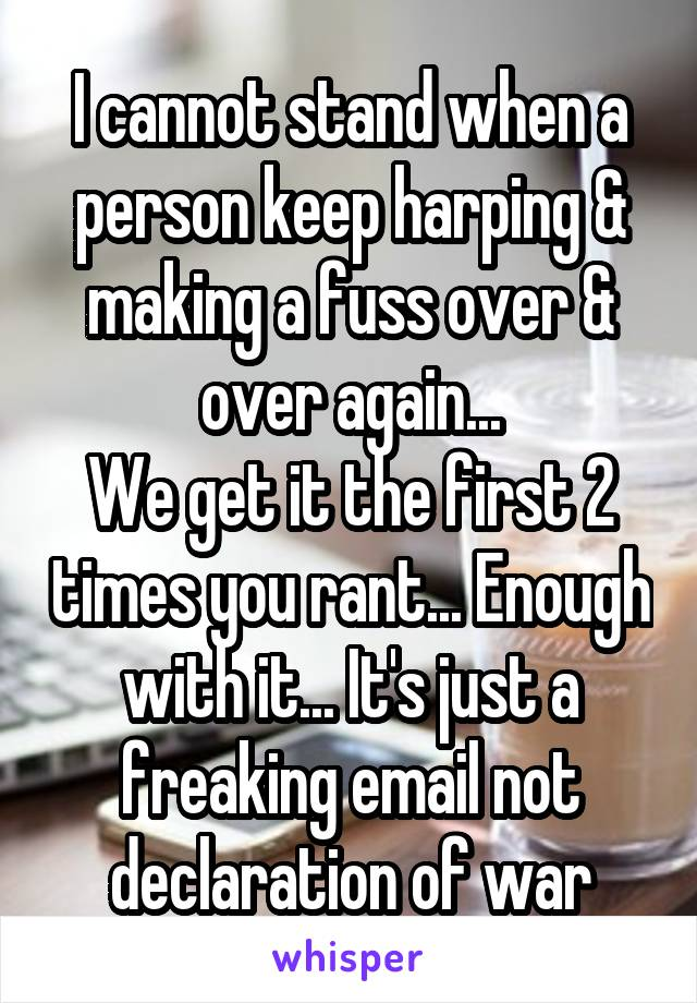I cannot stand when a person keep harping & making a fuss over & over again... We get it the first 2 times you rant... Enough with it... It's just a freaking email not declaration of war