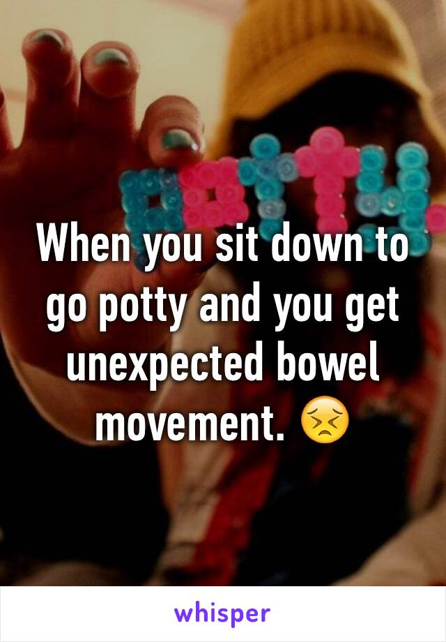 When you sit down to go potty and you get unexpected bowel movement. 😣