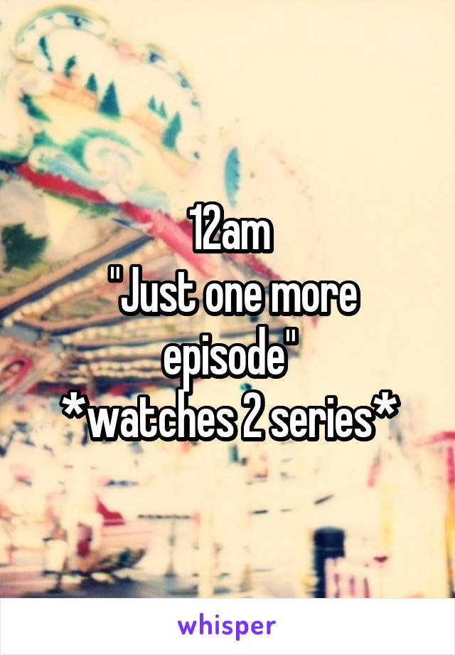 """12am  """"Just one more episode"""" *watches 2 series*"""