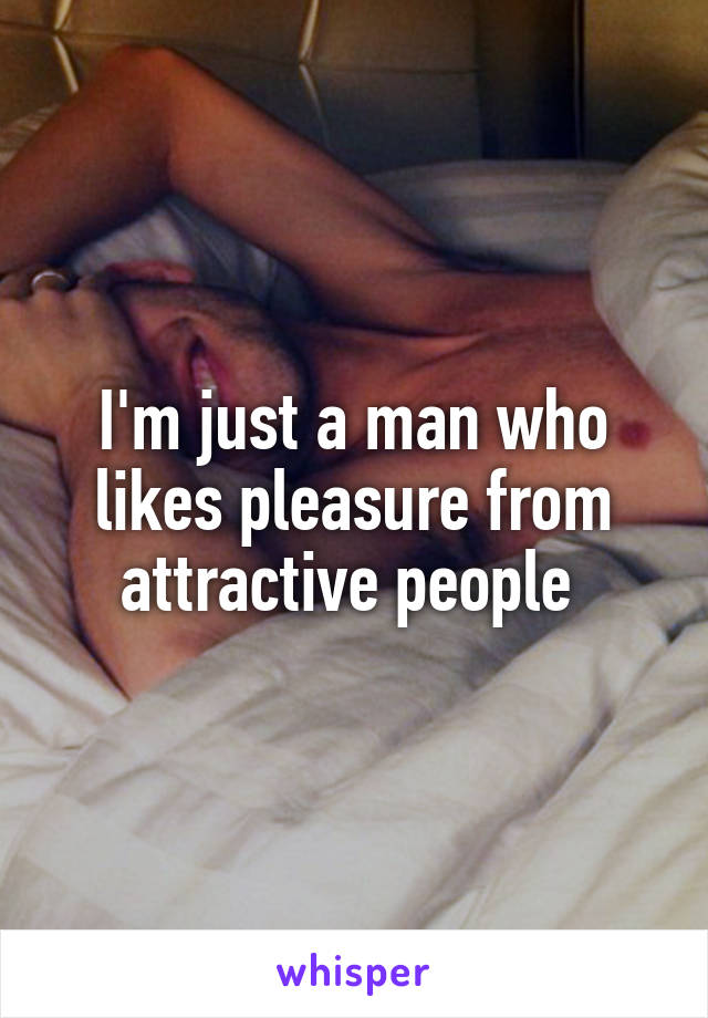 I'm just a man who likes pleasure from attractive people