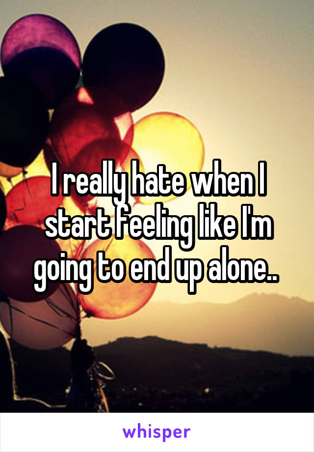 I really hate when I start feeling like I'm going to end up alone..
