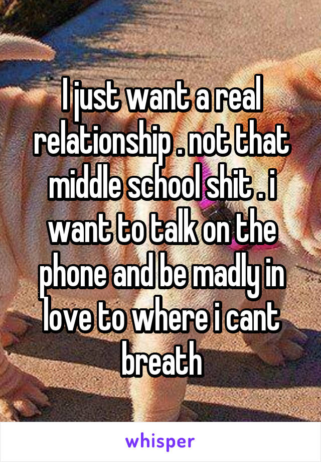 I just want a real relationship . not that middle school shit . i want to talk on the phone and be madly in love to where i cant breath