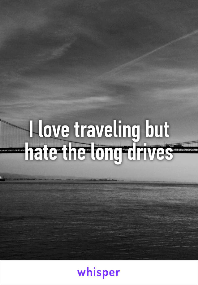 I love traveling but hate the long drives
