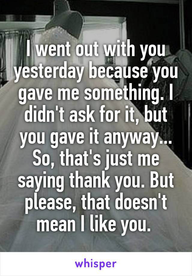 I went out with you yesterday because you gave me something. I didn't ask for it, but you gave it anyway... So, that's just me saying thank you. But please, that doesn't mean I like you.