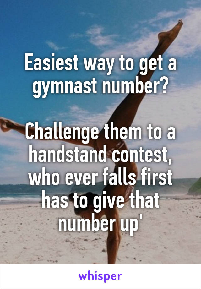 Easiest way to get a gymnast number?  Challenge them to a handstand contest, who ever falls first has to give that number up'