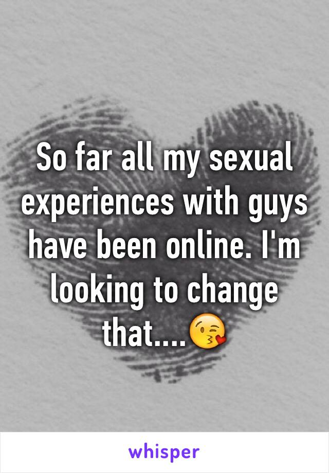 So far all my sexual experiences with guys have been online. I'm looking to change that....😘