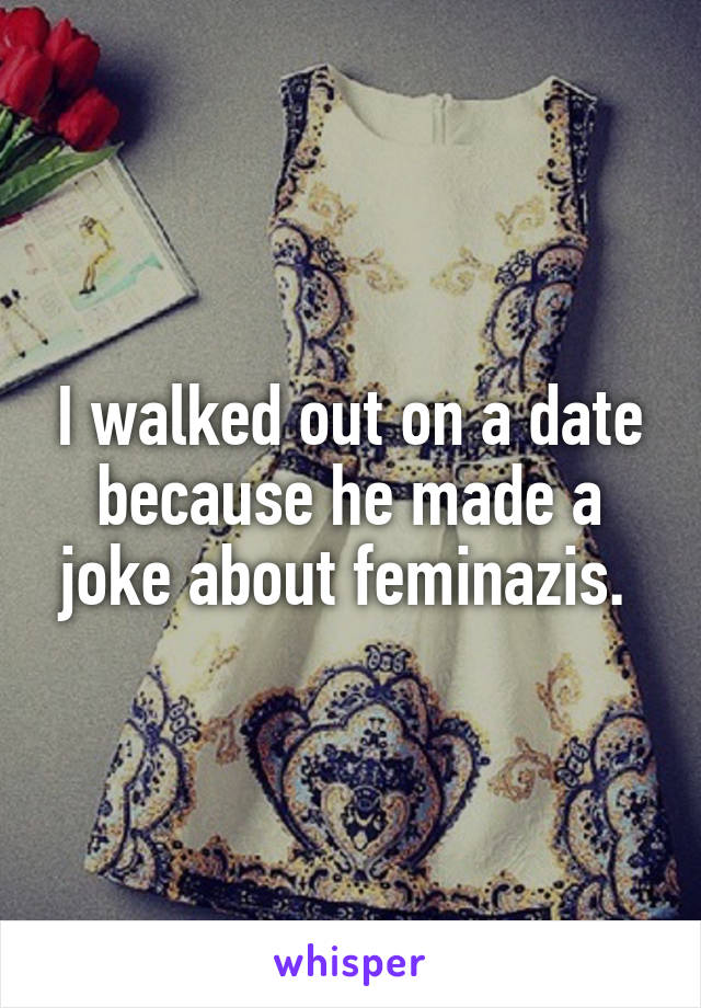 I walked out on a date because he made a joke about feminazis.