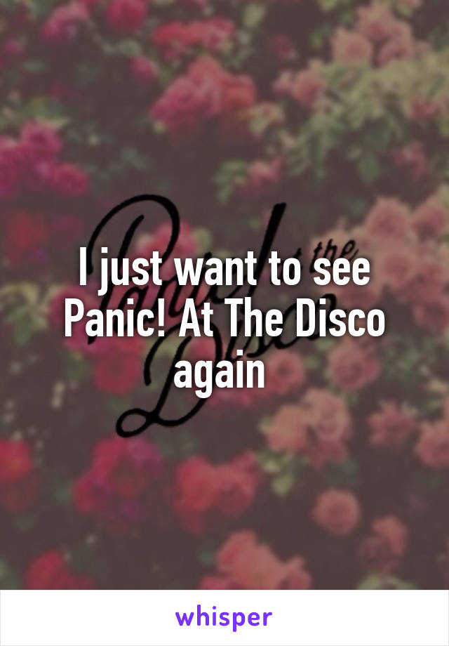 I just want to see Panic! At The Disco again