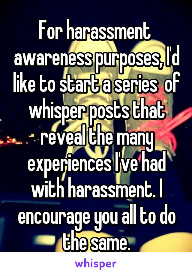 For harassment  awareness purposes, I'd like to start a series  of whisper posts that reveal the many experiences I've had with harassment. I encourage you all to do the same.