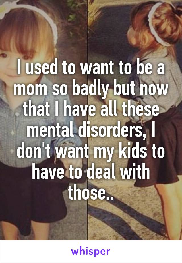 I used to want to be a mom so badly but now that I have all these mental disorders, I don't want my kids to have to deal with those..