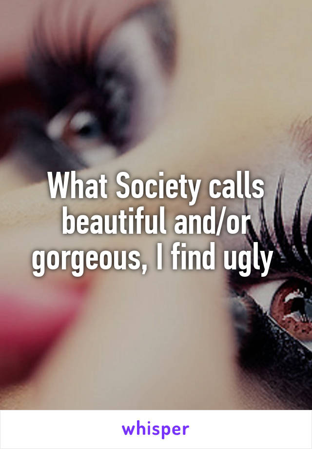 What Society calls beautiful and/or gorgeous, I find ugly