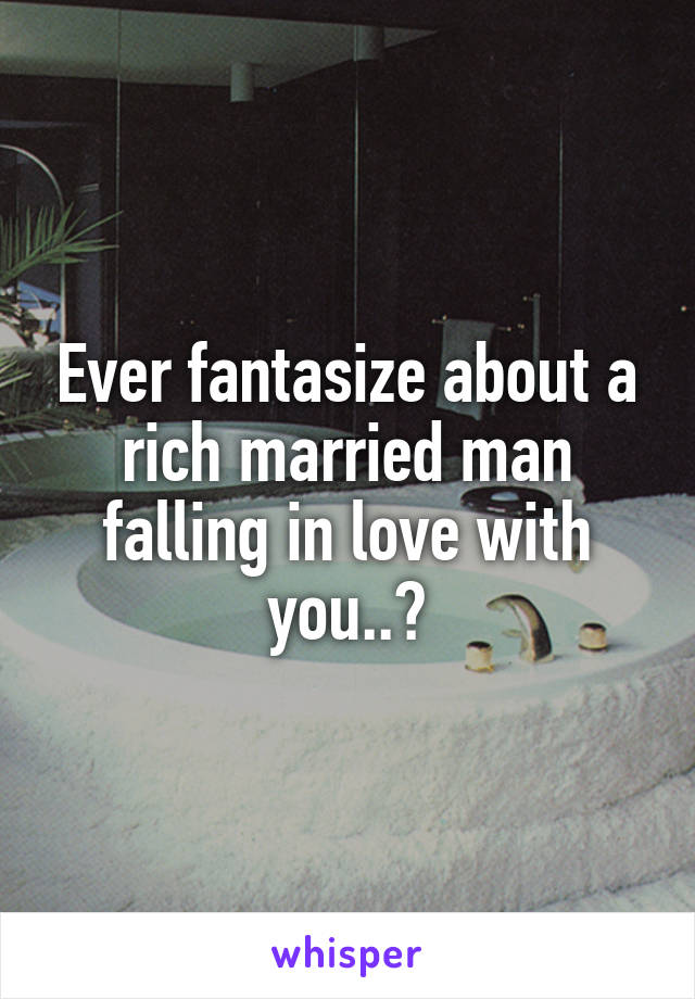 Ever fantasize about a rich married man falling in love with you..?