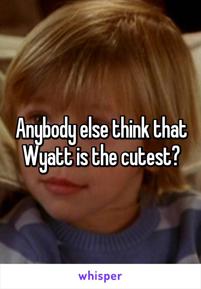 Anybody else think that Wyatt is the cutest?