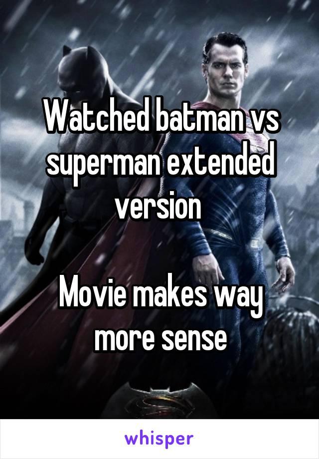 Watched batman vs superman extended version   Movie makes way more sense
