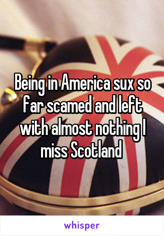 Being in America sux so far scamed and left with almost nothing I miss Scotland