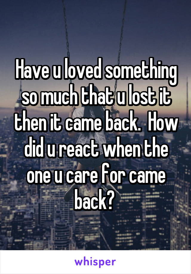 Have u loved something so much that u lost it then it came back.  How did u react when the one u care for came back?