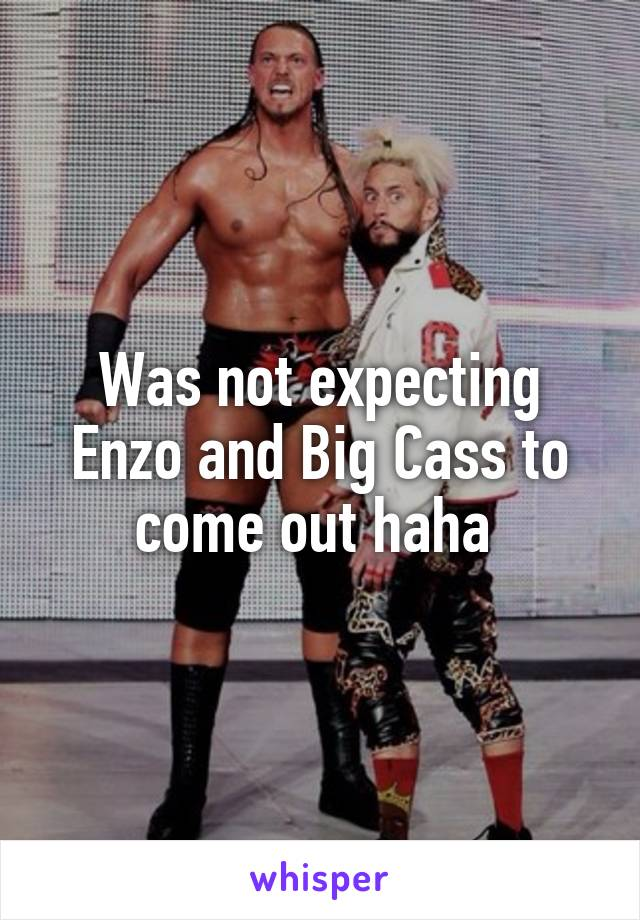 Was not expecting Enzo and Big Cass to come out haha