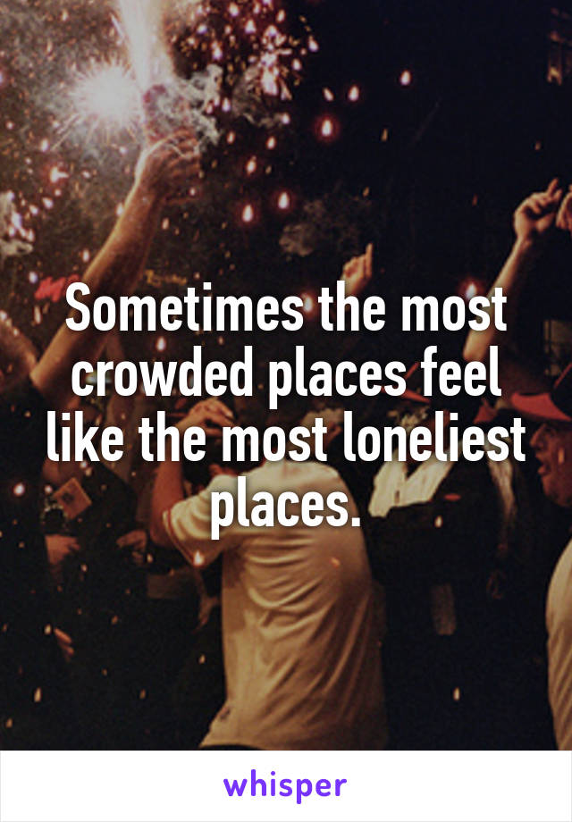 Sometimes the most crowded places feel like the most loneliest places.