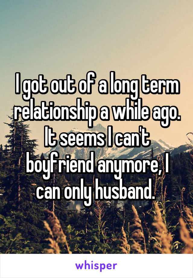 I got out of a long term relationship a while ago. It seems I can't boyfriend anymore, I can only husband.